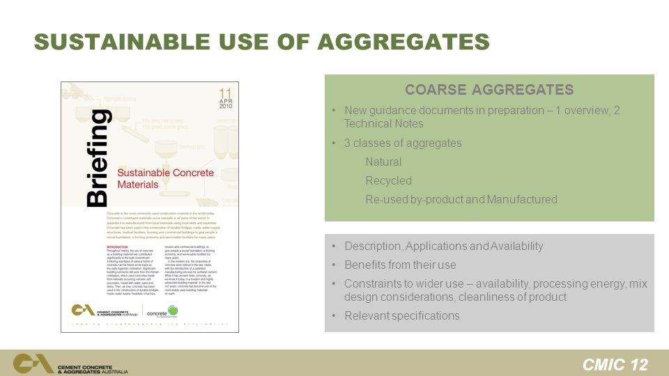 CMIC 12 SUSTAINABLE USE OF AGGREGATES COARSE AGGREGATES New guidance documents in preparation – 1 overview, 2 Technical Notes 3 classes of aggregates Natural Recycled Re-used by-product and Manufactured Description, Applications and Availability Benefits from their use Constraints to wider use – availability, processing energy, mix design considerations, cleanliness of product Relevant specifications