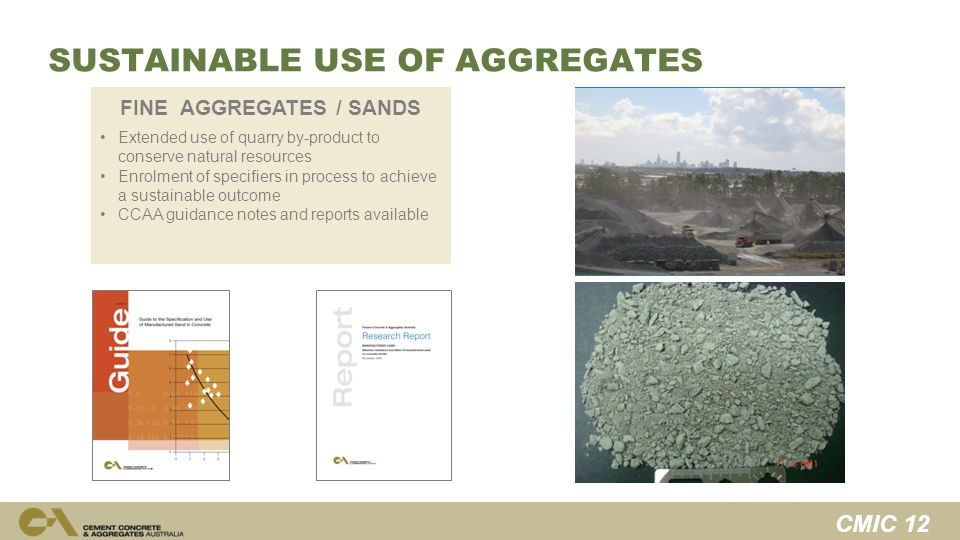 CMIC 12 SUSTAINABLE USE OF AGGREGATES FINE AGGREGATES / SANDS Extended use of quarry by-product to conserve natural resources Enrolment of specifiers in process to achieve a sustainable outcome CCAA guidance notes and reports available