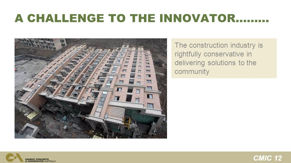 CMIC 12 A CHALLENGE TO THE INNOVATOR……… The construction industry is rightfully conservative in delivering solutions to the community