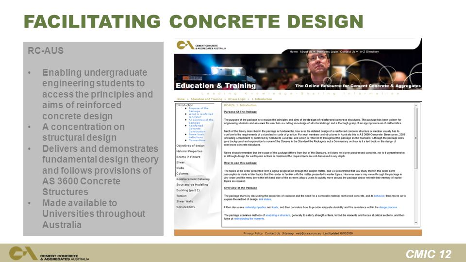 CMIC 12 FACILITATING CONCRETE DESIGN RC-AUS Enabling undergraduate engineering students to access the principles and aims of reinforced concrete design A concentration on structural design Delivers and demonstrates fundamental design theory and follows provisions of AS 3600 Concrete Structures Made available to Universities throughout Australia