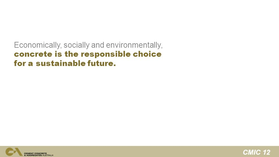 CMIC 12 Economically, socially and environmentally, concrete is the responsible choice for a sustainable future.