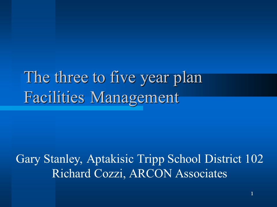 1 The three to five year plan Facilities Management Gary Stanley, Aptakisic Tripp School District 102 Richard Cozzi, ARCON Associates