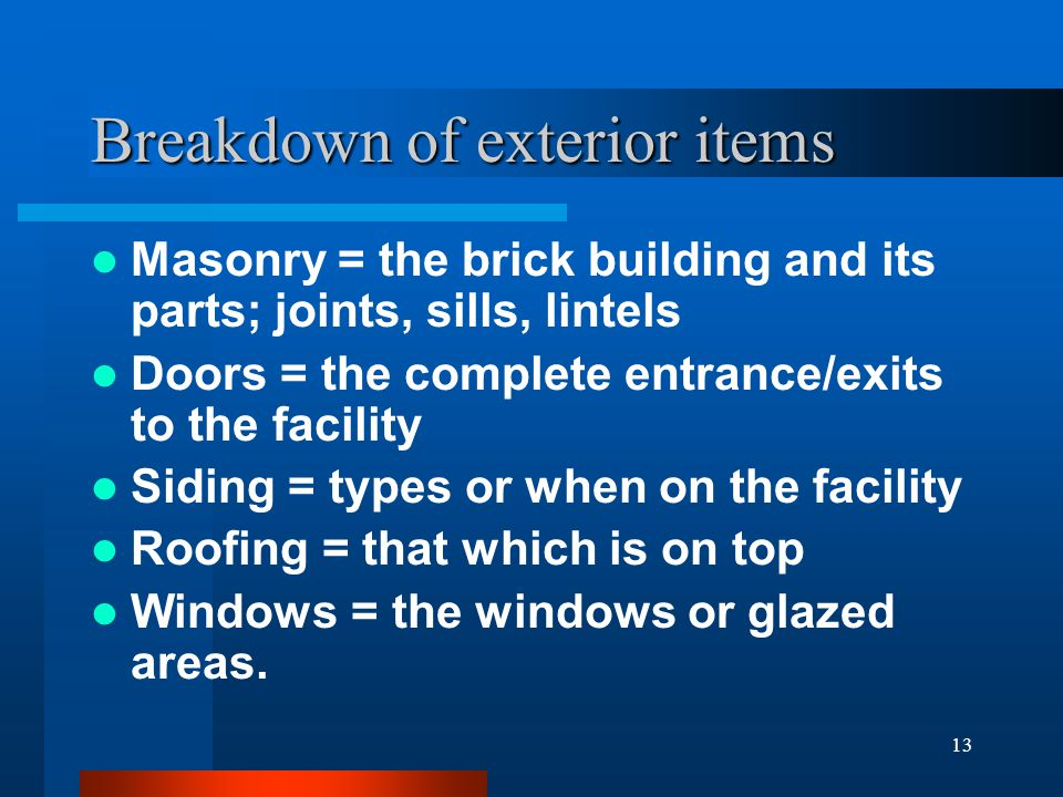 13 Breakdown of exterior items Masonry = the brick building and its parts; joints, sills, lintels Doors = the complete entrance/exits to the facility Siding = types or when on the facility Roofing = that which is on top Windows = the windows or glazed areas.