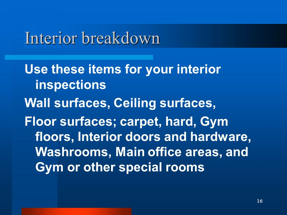 16 Interior breakdown Use these items for your interior inspections Wall surfaces, Ceiling surfaces, Floor surfaces; carpet, hard, Gym floors, Interior doors and hardware, Washrooms, Main office areas, and Gym or other special rooms