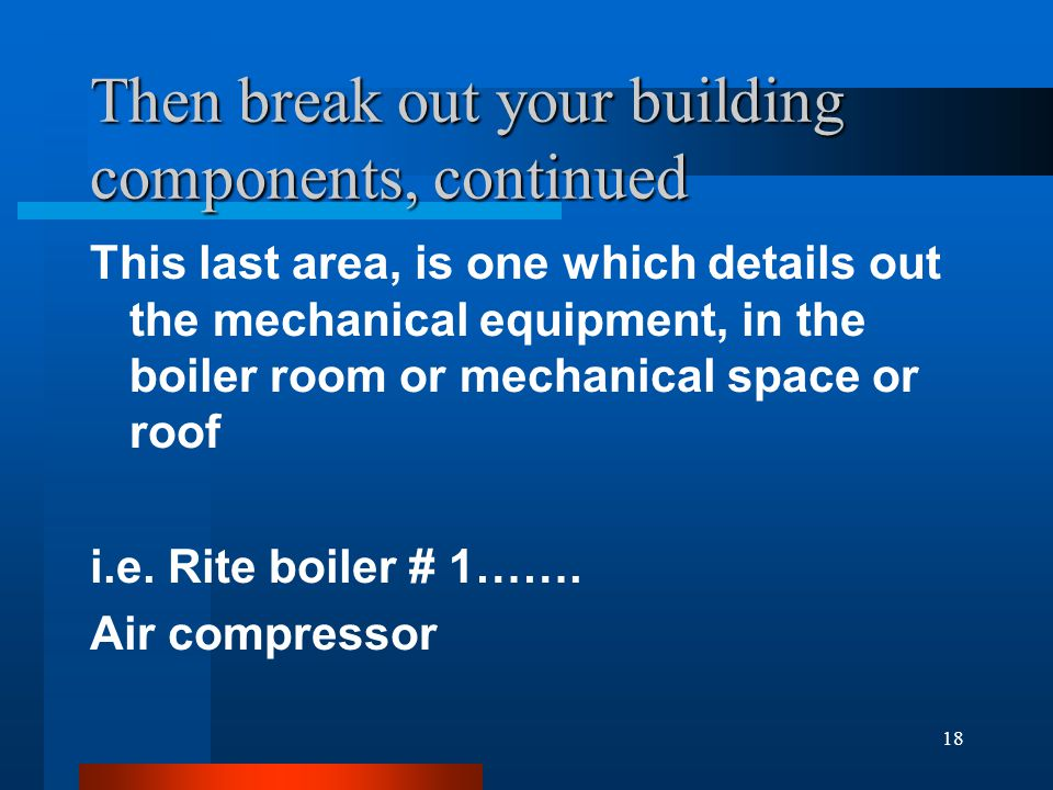 18 Then break out your building components, continued This last area, is one which details out the mechanical equipment, in the boiler room or mechanical space or roof i.e.