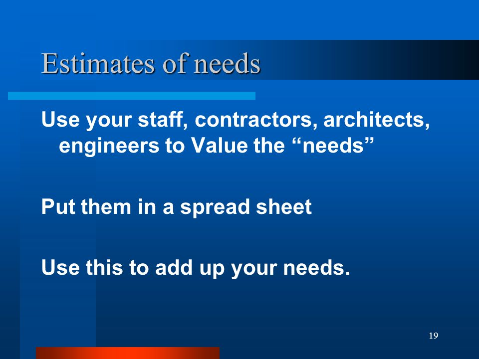 19 Estimates of needs Use your staff, contractors, architects, engineers to Value the needs Put them in a spread sheet Use this to add up your needs.