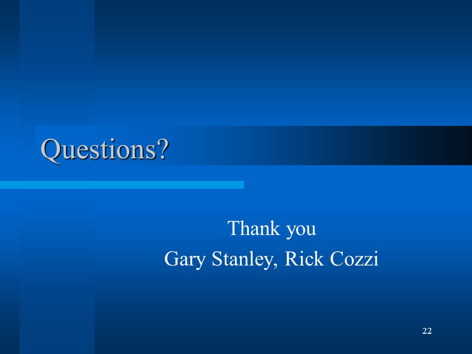 22 Questions? Thank you Gary Stanley, Rick Cozzi