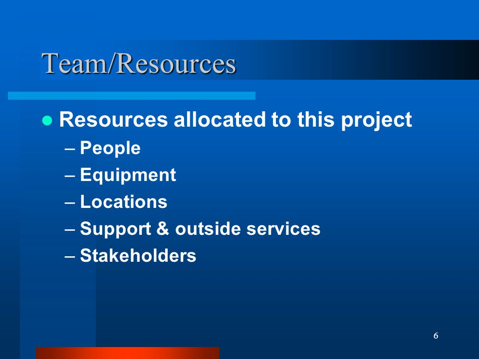6 Team/Resources Resources allocated to this project –People –Equipment –Locations –Support & outside services –Stakeholders