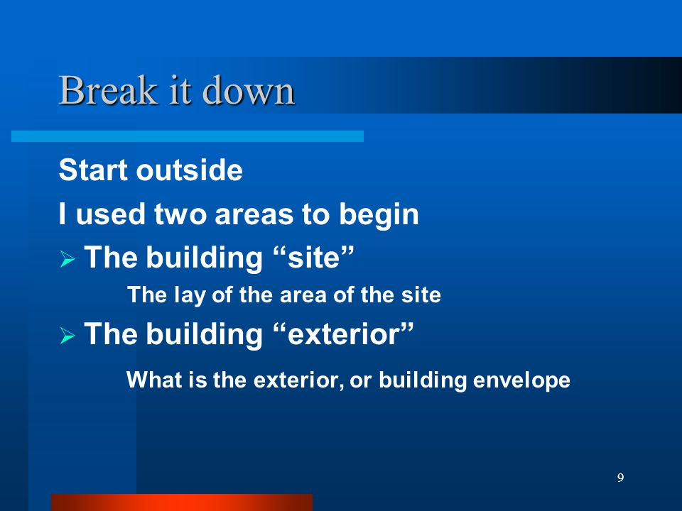 9 Break it down Start outside I used two areas to begin  The building site The lay of the area of the site  The building exterior What is the exterior, or building envelope