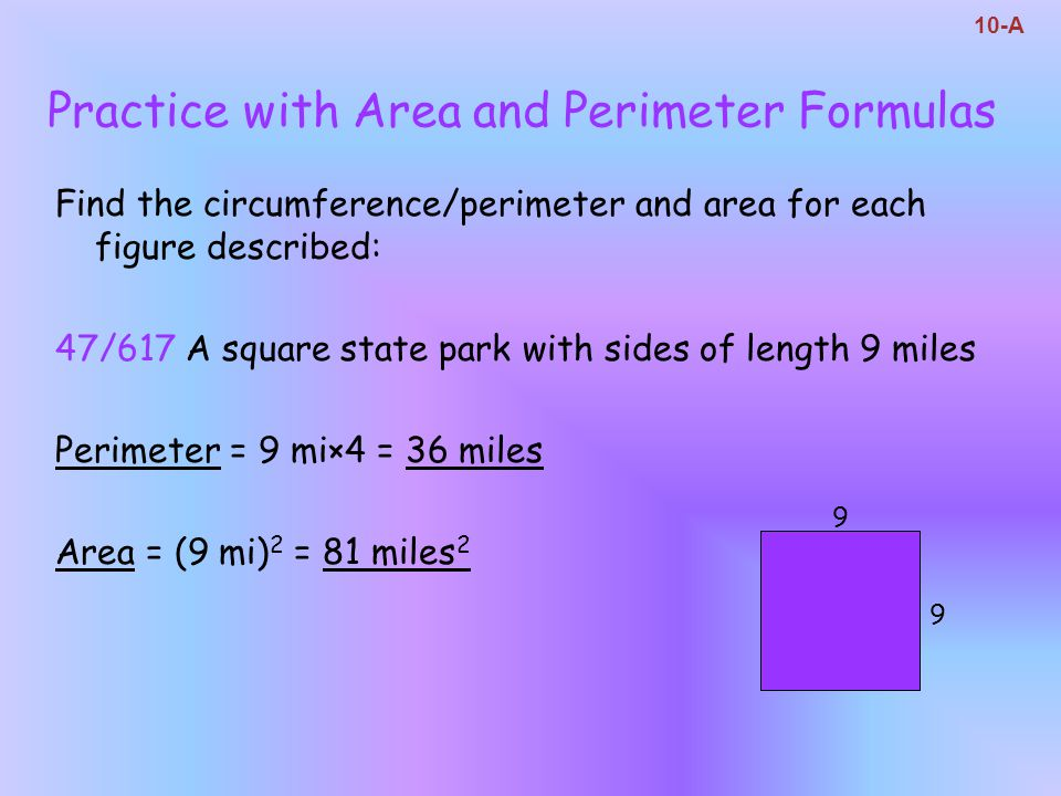 Find the circumference/perimeter and area for each figure described: 47/617 A square state park with sides of length 9 miles Perimeter = 9 mi×4 = 36 m