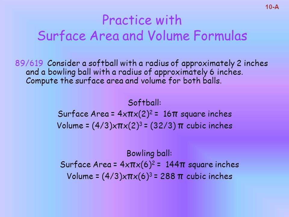 89/619 Consider a softball with a radius of approximately 2 inches and a bowling ball with a radius of approximately 6 inches. Compute the surface are
