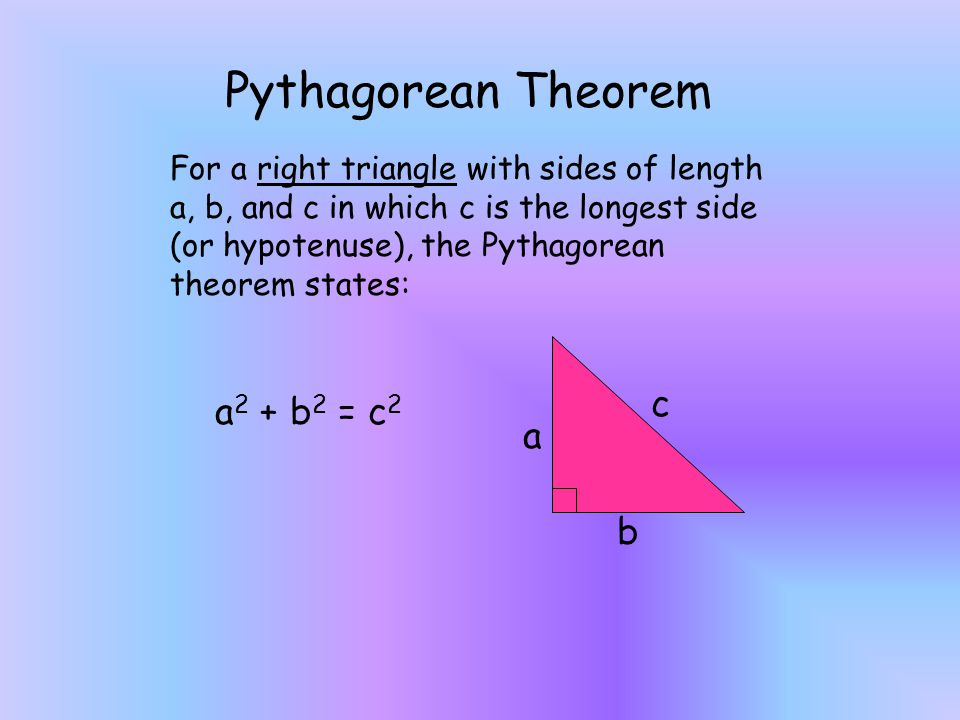 For a right triangle with sides of length a, b, and c in which c is the longest side (or hypotenuse), the Pythagorean theorem states: a 2 + b 2 = c 2