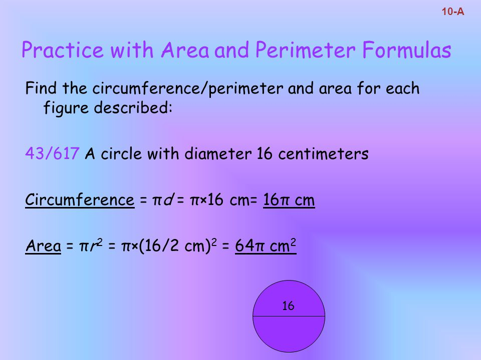 Practice with Area and Perimeter Formulas Find the circumference/perimeter and area for each figure described: 43/617 A circle with diameter 16 centim