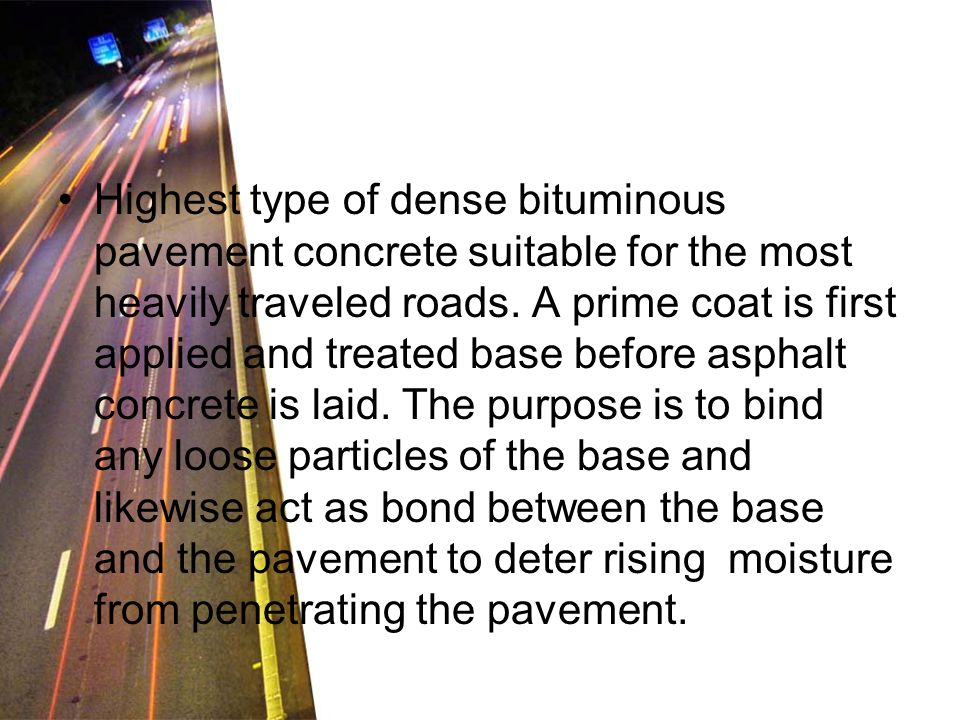 Highest type of dense bituminous pavement concrete suitable for the most heavily traveled roads. A prime coat is first applied and treated base before