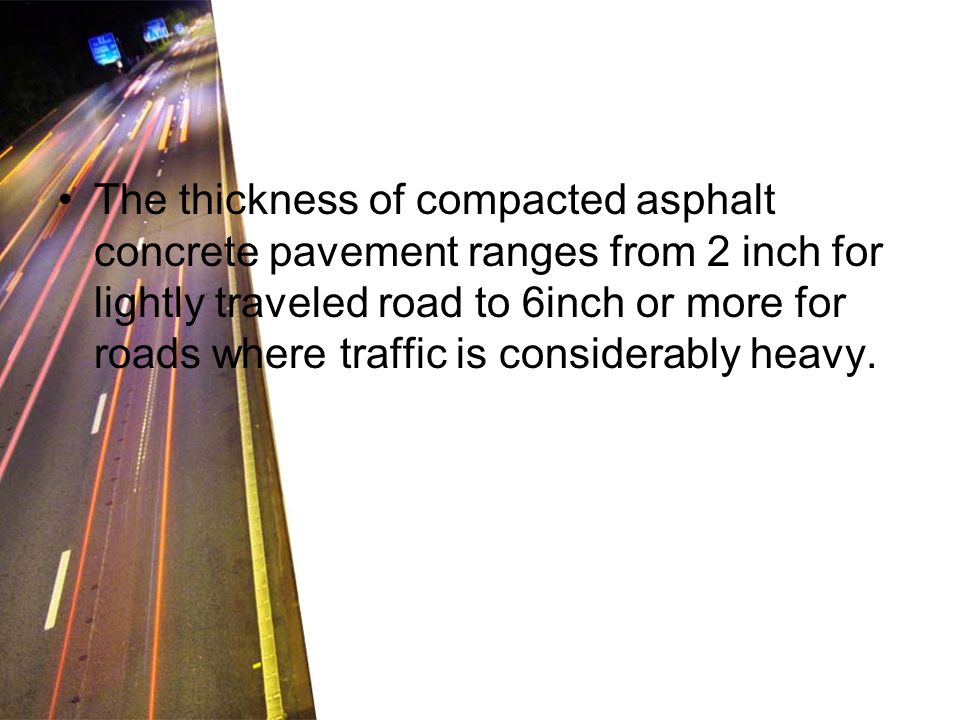 The thickness of compacted asphalt concrete pavement ranges from 2 inch for lightly traveled road to 6inch or more for roads where traffic is consider