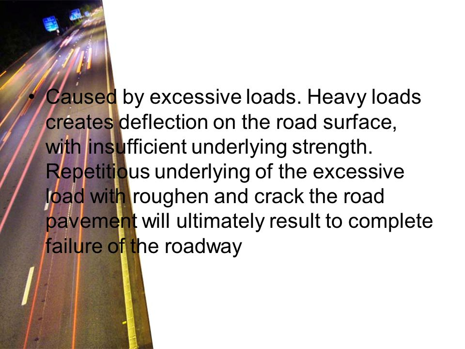 Caused by excessive loads. Heavy loads creates deflection on the road surface, with insufficient underlying strength. Repetitious underlying of the ex
