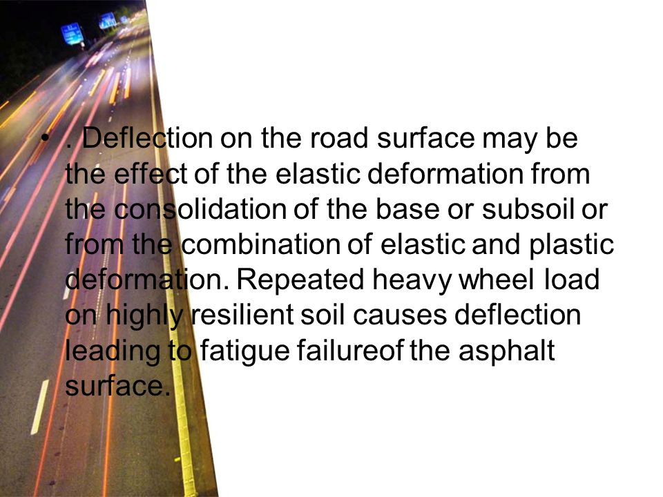 Deflection on the road surface may be the effect of the elastic deformation from the consolidation of the base or subsoil or from the combination of elastic and plastic deformation.