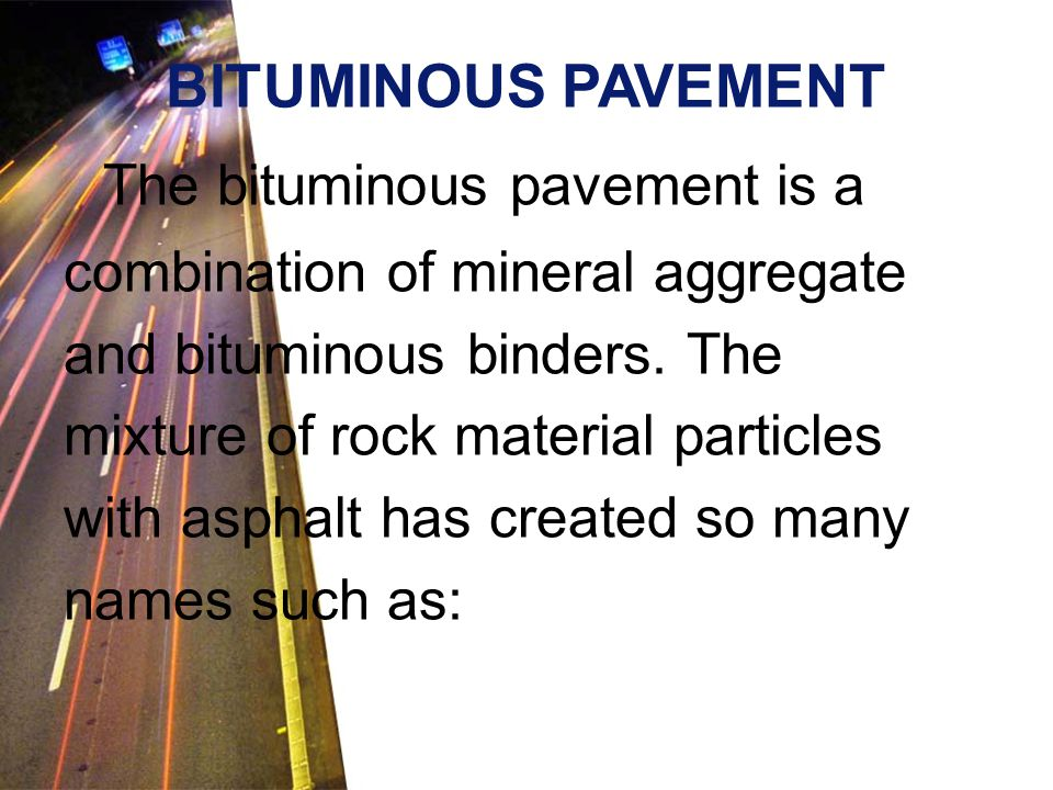 The bituminous pavement is a combination of mineral aggregate and bituminous binders. The mixture of rock material particles with asphalt has created