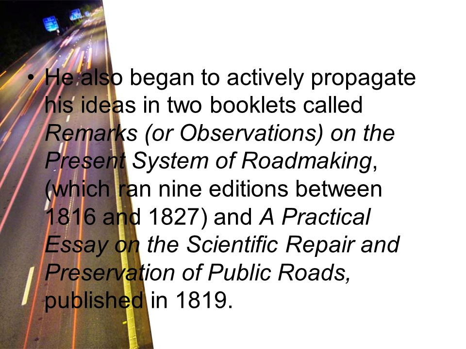 He also began to actively propagate his ideas in two booklets called Remarks (or Observations) on the Present System of Roadmaking, (which ran nine editions between 1816 and 1827) and A Practical Essay on the Scientific Repair and Preservation of Public Roads, published in 1819.