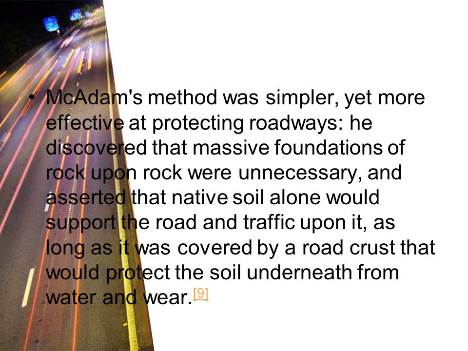 McAdam s method was simpler, yet more effective at protecting roadways: he discovered that massive foundations of rock upon rock were unnecessary, and asserted that native soil alone would support the road and traffic upon it, as long as it was covered by a road crust that would protect the soil underneath from water and wear.