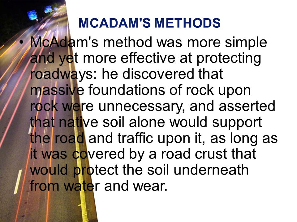 MCADAM S METHODS McAdam s method was more simple and yet more effective at protecting roadways: he discovered that massive foundations of rock upon rock were unnecessary, and asserted that native soil alone would support the road and traffic upon it, as long as it was covered by a road crust that would protect the soil underneath from water and wear.