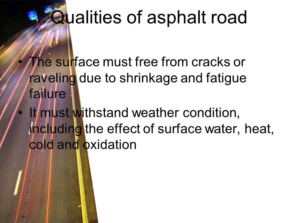 Qualities of asphalt road The surface must free from cracks or raveling due to shrinkage and fatigue failure It must withstand weather condition, including the effect of surface water, heat, cold and oxidation