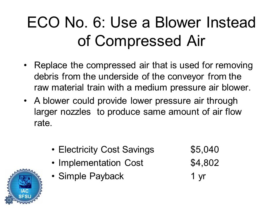ECO No. 6: Use a Blower Instead of Compressed Air Replace the compressed air that is used for removing debris from the underside of the conveyor from