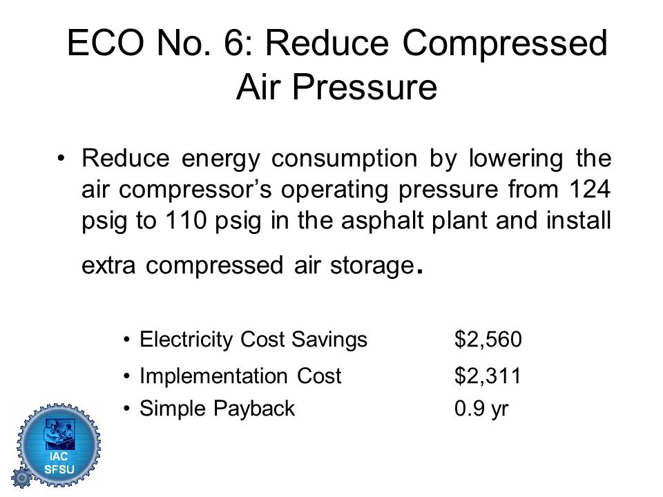 ECO No. 6: Reduce Compressed Air Pressure Reduce energy consumption by lowering the air compressor's operating pressure from 124 psig to 110 psig in t