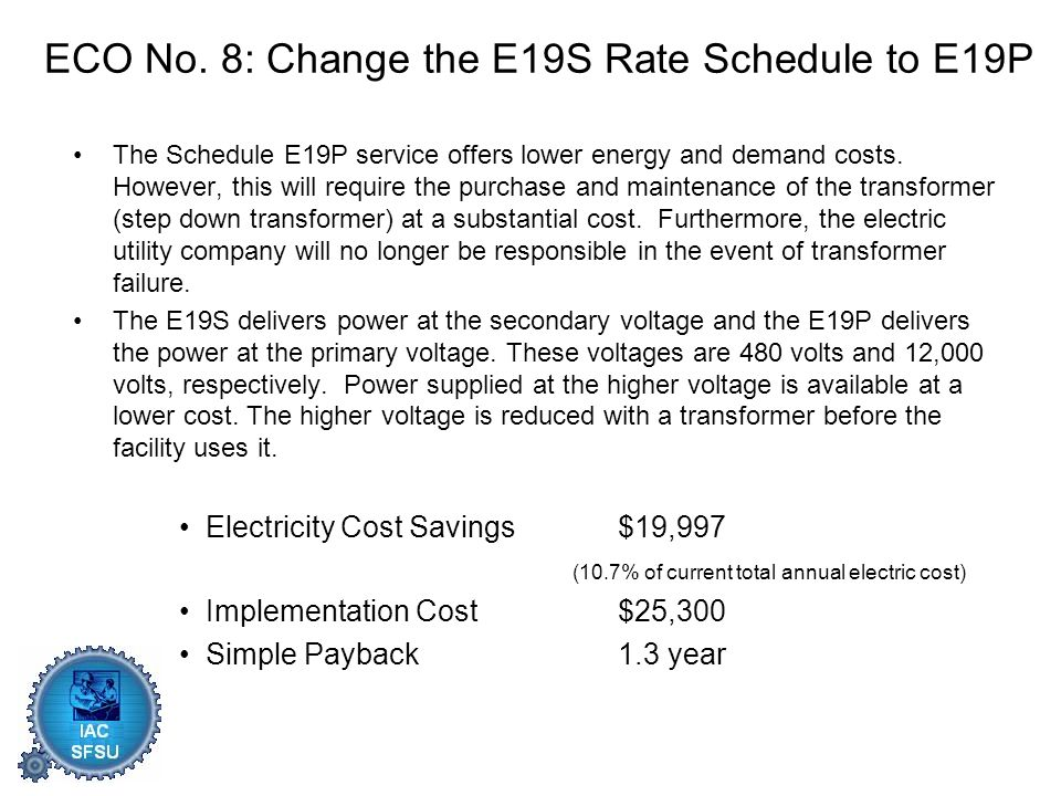 ECO No. 8: Change the E19S Rate Schedule to E19P The Schedule E19P service offers lower energy and demand costs. However, this will require the purcha