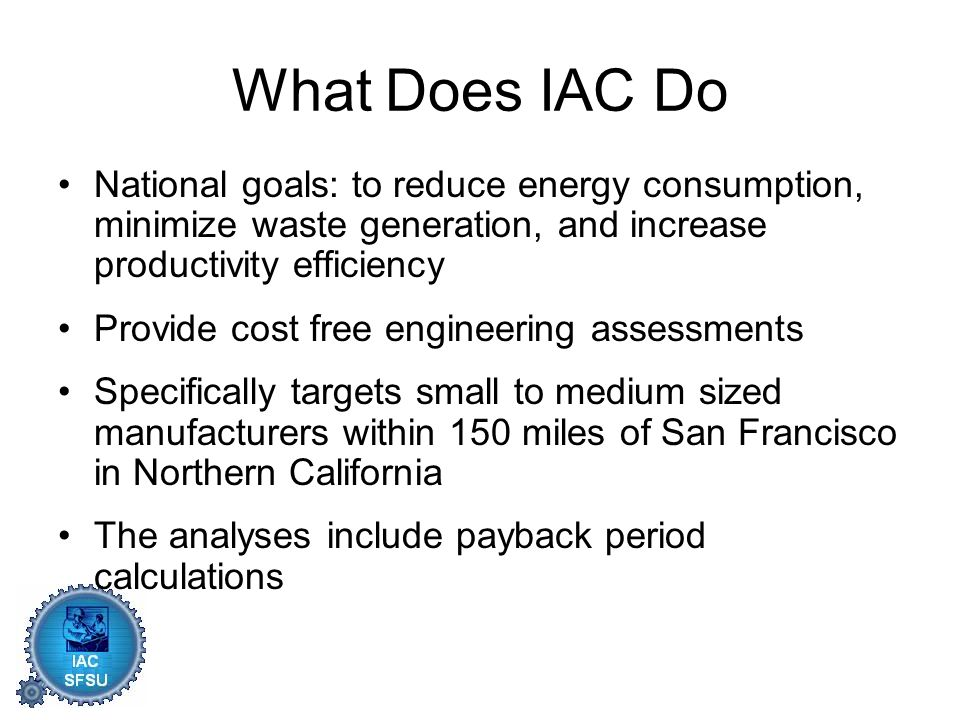 What Does IAC Do National goals: to reduce energy consumption, minimize waste generation, and increase productivity efficiency Provide cost free engineering assessments Specifically targets small to medium sized manufacturers within 150 miles of San Francisco in Northern California The analyses include payback period calculations