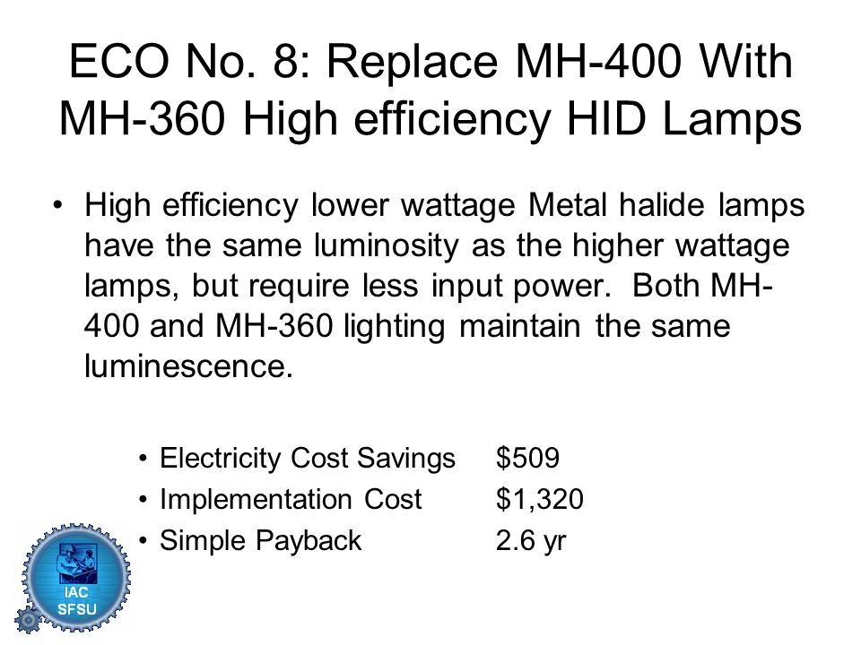 ECO No. 8: Replace MH-400 With MH-360 High efficiency HID Lamps High efficiency lower wattage Metal halide lamps have the same luminosity as the highe