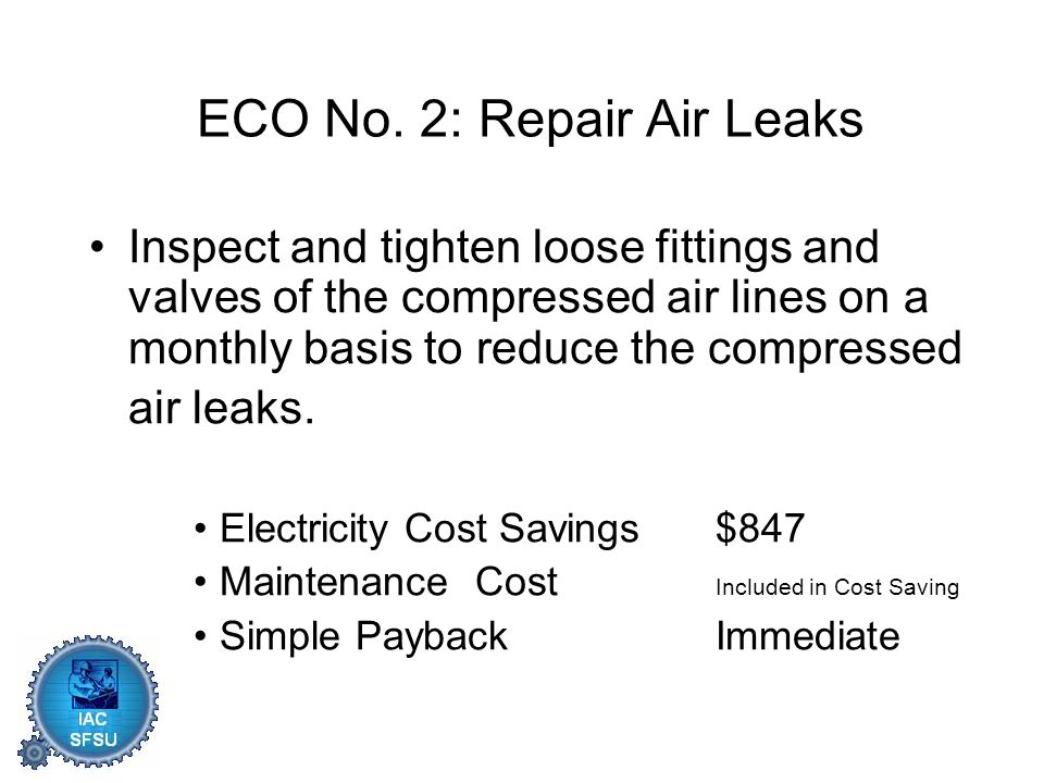 ECO No. 2: Repair Air Leaks Inspect and tighten loose fittings and valves of the compressed air lines on a monthly basis to reduce the compressed air