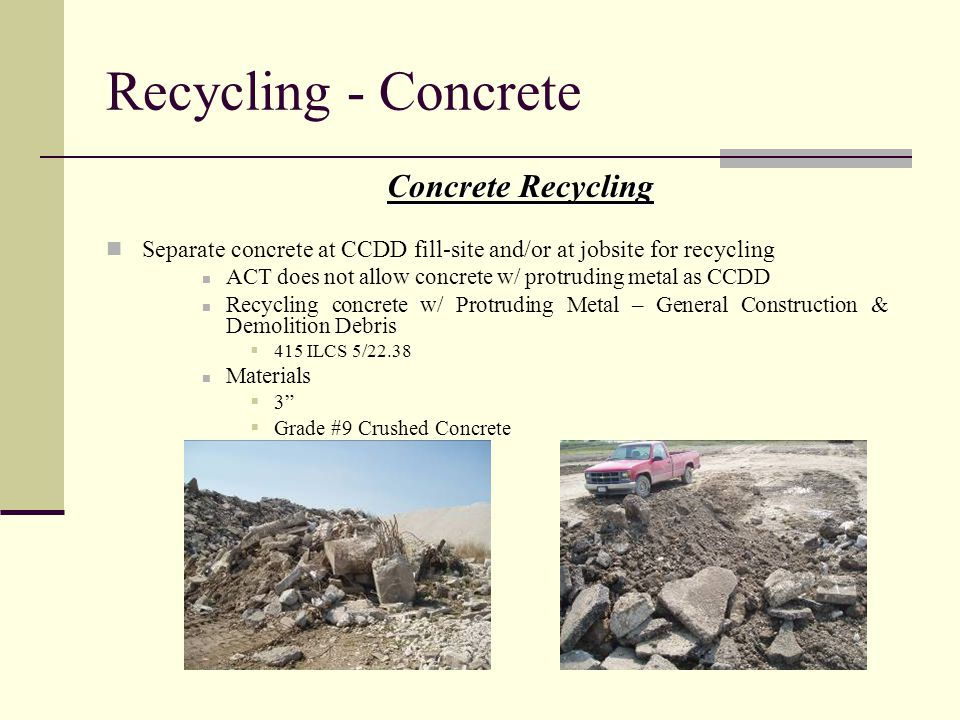 Concrete Recycling Separate concrete at CCDD fill-site and/or at jobsite for recycling ACT does not allow concrete w/ protruding metal as CCDD Recycli