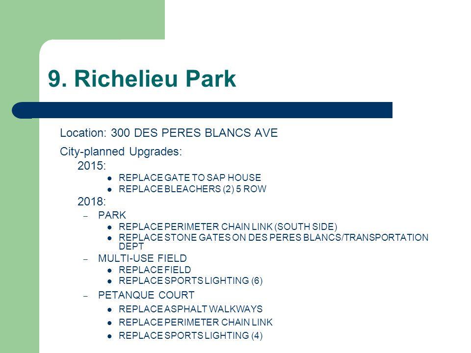 9. Richelieu Park Location: 300 DES PERES BLANCS AVE City-planned Upgrades: 2015: REPLACE GATE TO SAP HOUSE REPLACE BLEACHERS (2) 5 ROW 2018: – PARK R
