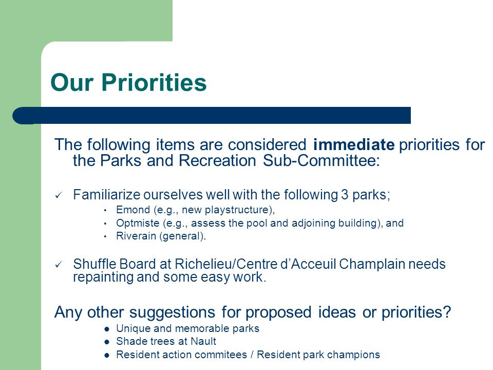Our Priorities The following items are considered immediate priorities for the Parks and Recreation Sub-Committee: Familiarize ourselves well with the following 3 parks; Emond (e.g., new playstructure), Optmiste (e.g., assess the pool and adjoining building), and Riverain (general).