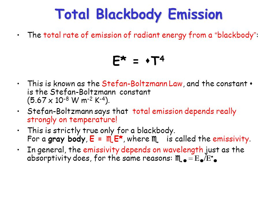 Total Blackbody Emission The total rate of emission of radiant energy from a blackbody : E* = s T 4 This is known as the Stefan-Boltzmann Law, and the constant s is the Stefan-Boltzmann constant (5.67 x 10 -8 W m -2 K -4 ).