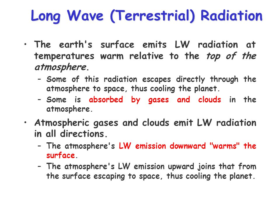 Long Wave (Terrestrial) Radiation Long Wave (Terrestrial) Radiation The earth s surface emits LW radiation at temperatures warm relative to the top of the atmosphere.