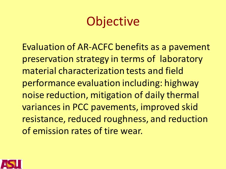 Objective Evaluation of AR-ACFC benefits as a pavement preservation strategy in terms of laboratory material characterization tests and field performance evaluation including: highway noise reduction, mitigation of daily thermal variances in PCC pavements, improved skid resistance, reduced roughness, and reduction of emission rates of tire wear.