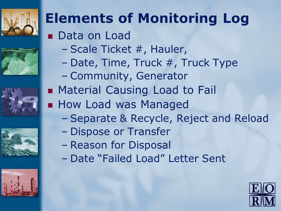 Elements of Monitoring Log Data on Load –Scale Ticket #, Hauler, –Date, Time, Truck #, Truck Type –Community, Generator Material Causing Load to Fail How Load was Managed –Separate & Recycle, Reject and Reload –Dispose or Transfer –Reason for Disposal –Date Failed Load Letter Sent