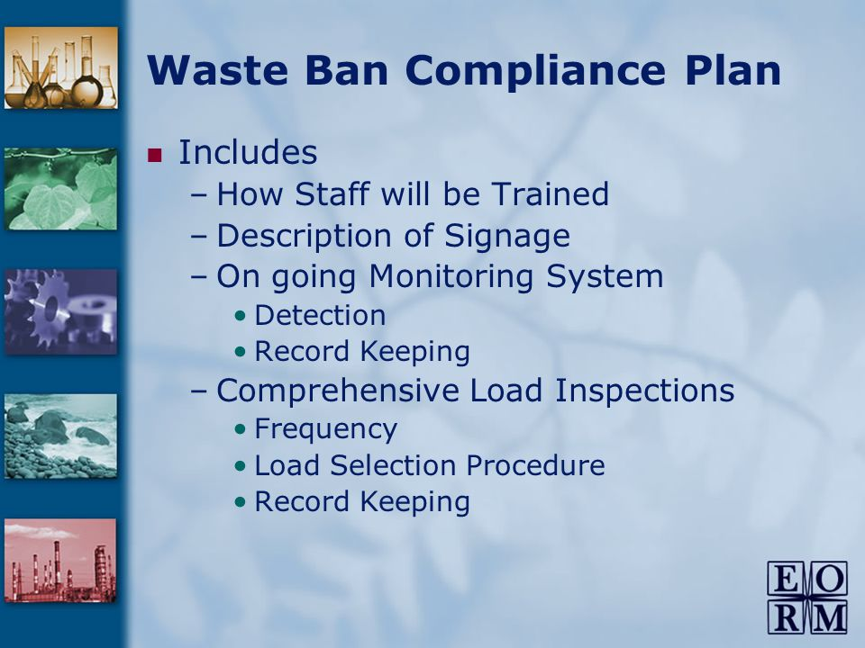 Waste Ban Compliance Plan Includes –How Staff will be Trained –Description of Signage –On going Monitoring System Detection Record Keeping –Comprehensive Load Inspections Frequency Load Selection Procedure Record Keeping