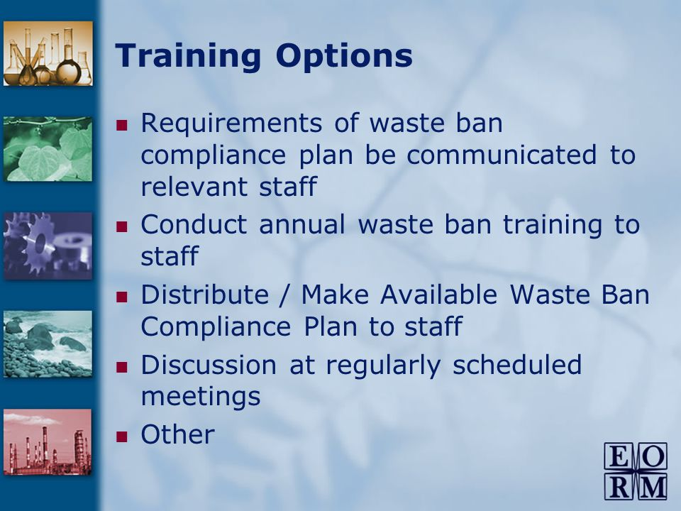 Requirements of waste ban compliance plan be communicated to relevant staff Conduct annual waste ban training to staff Distribute / Make Available Waste Ban Compliance Plan to staff Discussion at regularly scheduled meetings Other