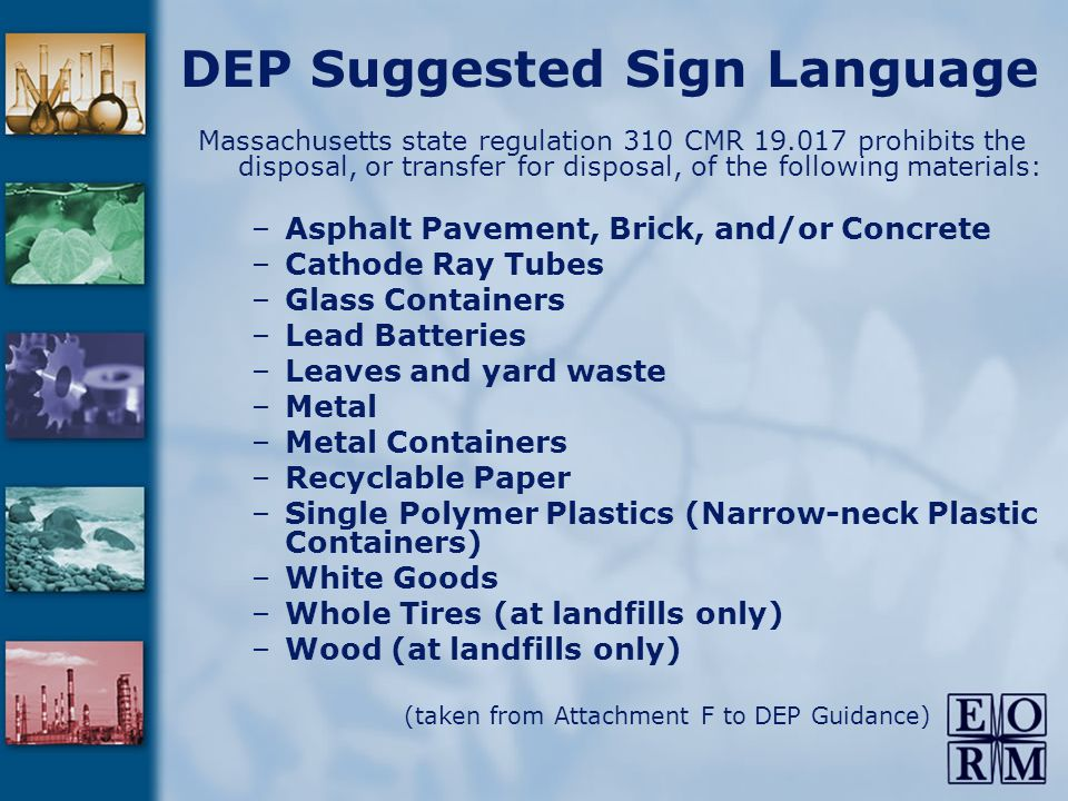 DEP Suggested Sign Language Massachusetts state regulation 310 CMR 19.017 prohibits the disposal, or transfer for disposal, of the following materials: –Asphalt Pavement, Brick, and/or Concrete –Cathode Ray Tubes –Glass Containers –Lead Batteries –Leaves and yard waste –Metal –Metal Containers –Recyclable Paper –Single Polymer Plastics (Narrow-neck Plastic Containers) –White Goods –Whole Tires (at landfills only) –Wood (at landfills only) (taken from Attachment F to DEP Guidance)
