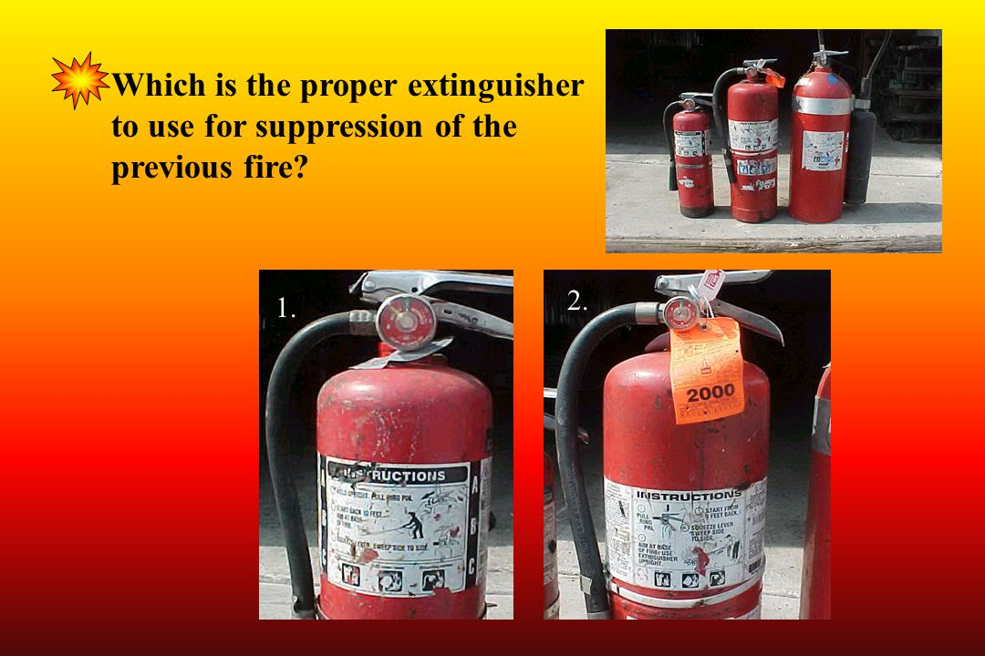 1. 2. Which is the proper extinguisher to use for suppression of the previous fire?