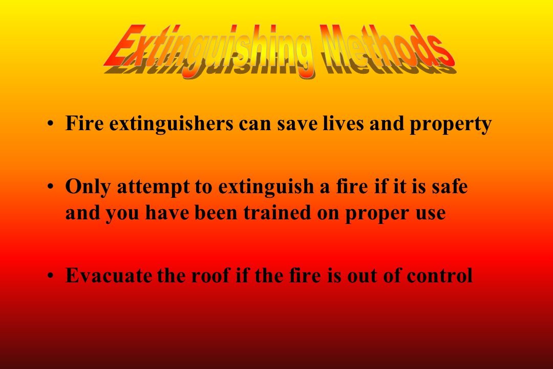 Fire extinguishers can save lives and property Only attempt to extinguish a fire if it is safe and you have been trained on proper use Evacuate the ro