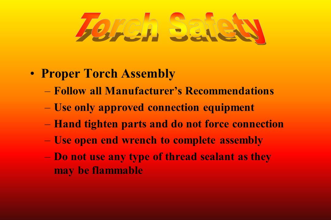 Proper Torch Assembly –Follow all Manufacturer's Recommendations –Use only approved connection equipment –Hand tighten parts and do not force connecti