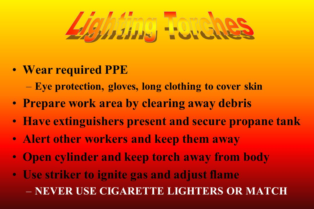 Wear required PPE –Eye protection, gloves, long clothing to cover skin Prepare work area by clearing away debris Have extinguishers present and secure