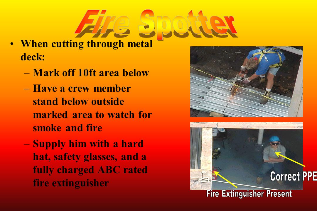When cutting through metal deck: –Mark off 10ft area below –Have a crew member stand below outside marked area to watch for smoke and fire –Supply him