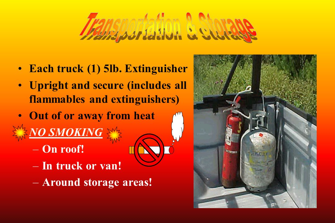 Each truck (1) 5lb. Extinguisher Upright and secure (includes all flammables and extinguishers) Out of or away from heat NO SMOKING –On roof! –In truc