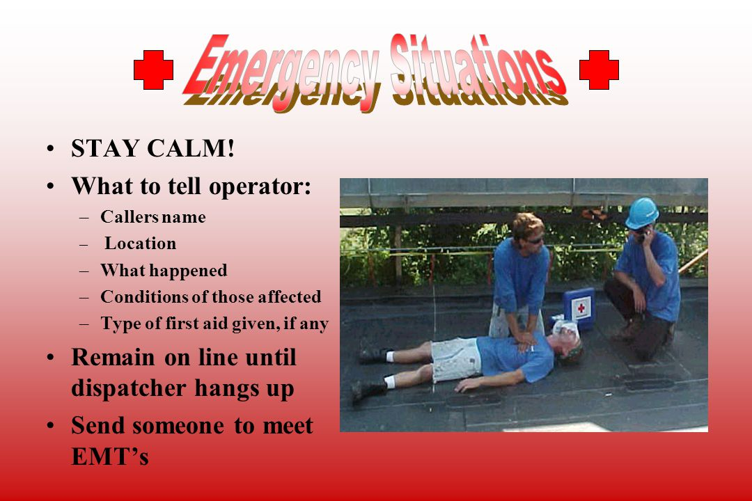 STAY CALM! What to tell operator: –Callers name – Location –What happened –Conditions of those affected –Type of first aid given, if any Remain on lin