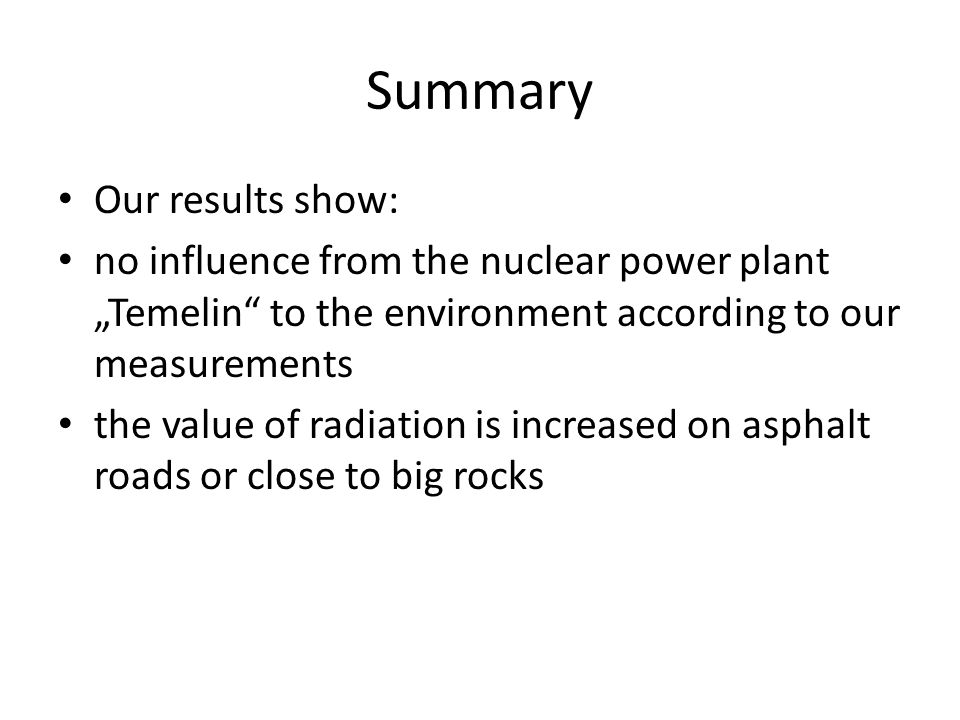 "Summary Our results show: no influence from the nuclear power plant ""Temelin"" to the environment according to our measurements the value of radiation"